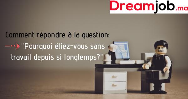 Comment répondre à la question _Pourquoi étiez-vous sans travail depuis si longtemps__ (Avec Exemples) - Dreamjob.ma